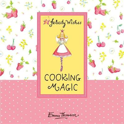 Felicity Wishes: Cooking Magic by Emma Thomson