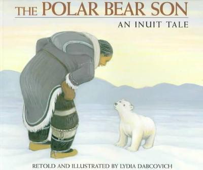 The Polar Bear Son An Inuit Tale by Lydia Dabcovich