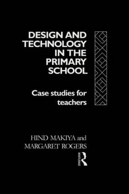 Design and Technology in the Primary School Case Studies for Teachers by Margaret Rogers, Makiya Hind, Hind (Lewisham Local Education Authority) Makiya