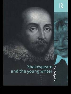 Shakespeare and the Young Writer by Fred (Writer, journalist and commentator, UK) Sedgwick