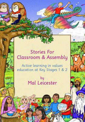 Stories for Assembly and the Classroom Active Learning in Values Education at Key Stages One and Two by Mal Leicester