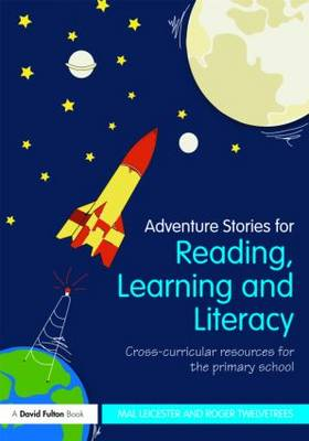 Adventure Stories for Reading, Learning and Literacy Cross-Curricular Resources for the Primary School by Mal (University of Nottingham, UK) Leicester, Roger (Children's Author, UK) Twelvetrees