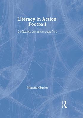 Literacy in Action: Football 24 Flexible Lessons for Ages 9-11 by Heather (Freelance Writer, UK) Butler