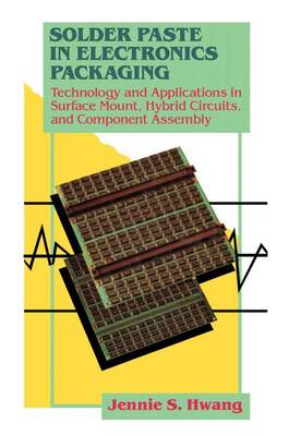 Solder Paste in Electronics Packaging Technology and Applications in Surface Mount, Hybrid Circuits and Component Assembly by Jennie S. Hwang