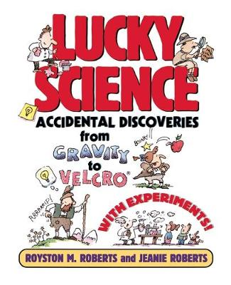Lucky Science Accidental Discoveries From Gravity to Velcro, with Experiments by Royston M. Roberts, Jeanie Roberts