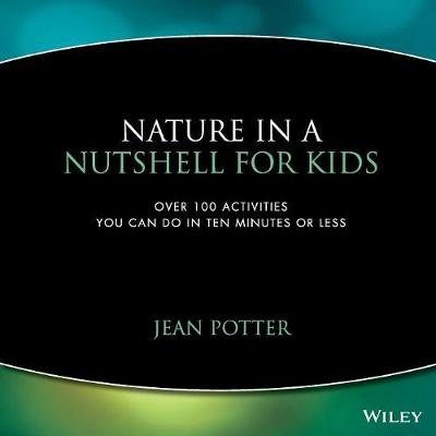 Nature in a Nutshell for Kids Over 100 Activities You Can Do in Ten Minutes or Less by Jean Potter