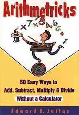 Arithmetricks 50 Easy Ways to Add, Subtract, Multiply and Divide without a Calculator by Edward H. Julius