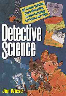 Detective Science 40 Crime-solving, Case-breaking, Crook-catching Activities for Kids by Jim Wiese