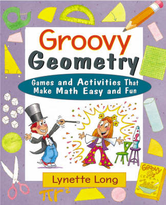 Groovy Geometry Games and Activities That Make Math Easy and Fun by Lynette Long