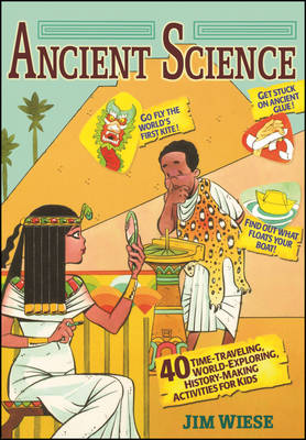 Ancient Science 40 Time-Traveling, World-Exploring, History-Making Activities for Kids by Jim Wiese