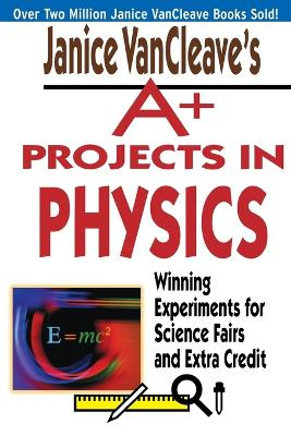 Janice VanCleave's A+ Projects in Physics Winning Experiments for Science Fairs and Extra Credit by Janice VanCleave