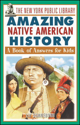 The New York Public Library Amazing Native American History A Book of Answers for Kids by The New York Public Library, Liz Sonneborn