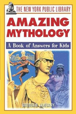 The New York Public Library Amazing Mythology A Book of Answers for Kids by Brendan January