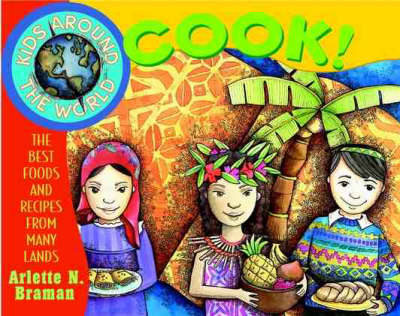 Kids Around the World Cook The Best Foods and Recipes from Many Lands by Arlette N. Braman