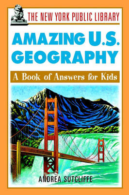 The New York Public Library Amazing U.S. Geography A Book of Answers for Kids by The New York Public Library, Andrea Sutcliffe