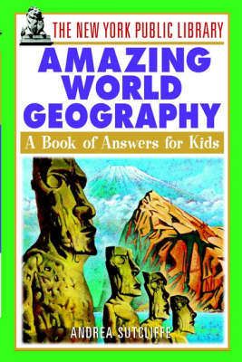 The New York Public Library Amazing World Geography A Book of Answers for Kids by The New York Public Library, Andrea Sutcliffe