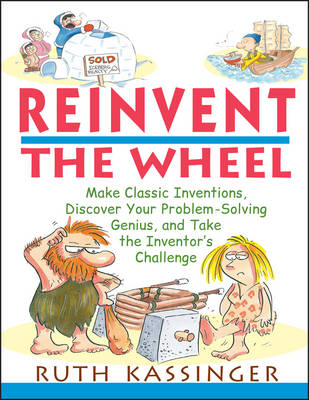 Reinvent the Wheel Make Classic Inventions, Discover Your Problem-Solving Genius, and Take the Inventor's Challenge by Ruth Kassinger