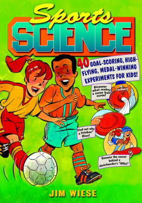 Sports Science 40 Goal-scoring, High-flying, Medal-winning Experiments for Kids by Jim Wiese