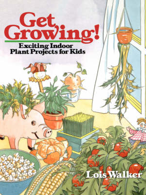 Get Growing! Exciting Indoor Plant Projects for Kids by Lois Walker