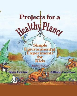 Projects for a Healthy Planet Simple Environmental Experiments for Kids by Shar Levine,  Allison Grafton