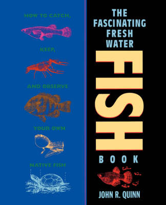 The Fascinating Freshwater Fish Book How to Catch, Keep, and Observe Your Own Native Fish by John R. Quinn