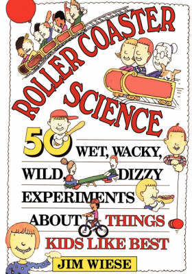 Roller Coaster Science 50 Wet, Wacky, Wild, Dizzy Experiments about Things Kids Like Best by Jim Wiese