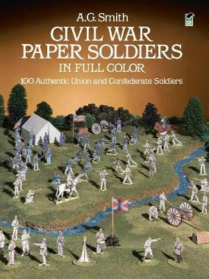 Civil War Paper Soldiers in Full Color 100 Authentic Union and Confederate Soldiers by Albert G. Smith