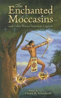 The Enchanted Moccasins and Other Native American Legends by Henry Rowe Schoolcraft