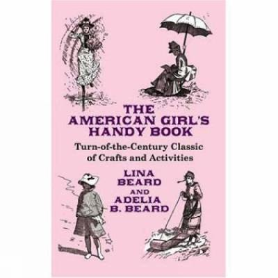 The American Girl's Handy Book Turn-of-the Century Classic of Crafts and Activities by Lina Beard, Adelia B. Beard