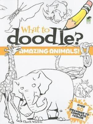 What to Doodle? Amazing Animals! by Chuck Whelon