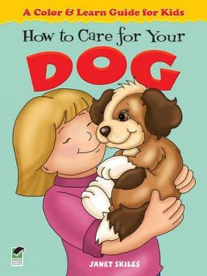 How to Care for Your Dog A Color & Learn Guide for Kids by Janet Skiles