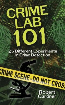 Crime Lab 101: 25 Different Experiments in Crime Detection by Robert Gardner
