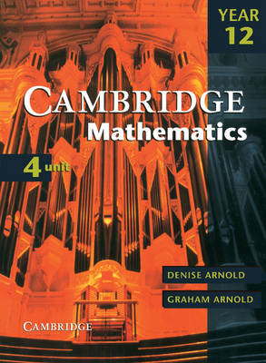 Cambridge 4 Unit Mathematics Year 12 by Denise Arnold, Graham Arnold