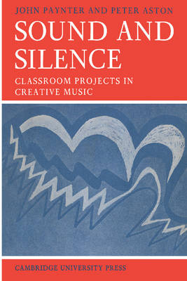 Sound and Silence Classroom Projects in Creative Music by John Paynter, Peter Aston