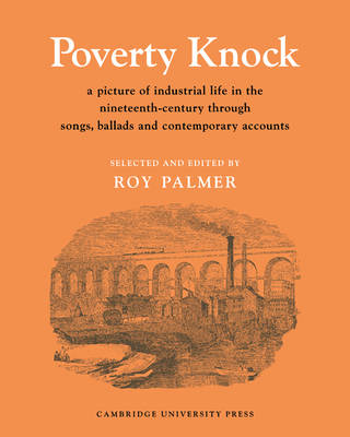 Poverty Knock A Picture of Industrial Life in the Nineteenth Century through Songs, Ballads and Contemporary Accounts by Roy Palmer
