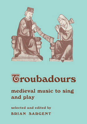 Troubadours Medieval Music to Sing and Play by Brian Sargent