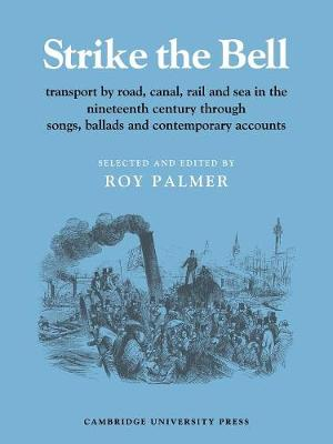 Strike the Bell Transport by Road, Canal, Rail and Sea in the Nineteenth Century through Songs, Ballads and Contemporary Accounts by Roy Palmer
