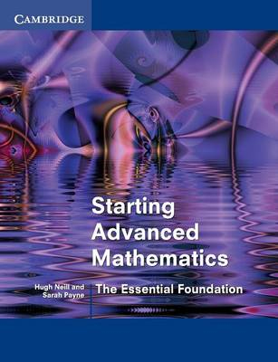 Starting Advanced Mathematics The Essential Foundation by Hugh Neill, Sarah Payne