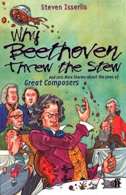 Why Beethoven Threw the Stew And Lots More Stories About the Lives of Great Composers by Steven Isserlis