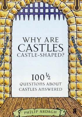 Why are Castles Castle-Shaped? 100 1/2 Questions about Castles Answered by Philip Ardagh