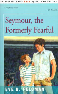 Seymour, the Formerly Fearful by Eve B Feldman
