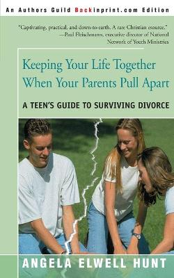 Keeping Your Life Together When Your Parents Pull Apart A Teen's Guide to Surviving Divorce by Angela Elwell Hunt
