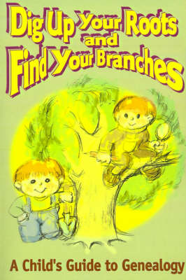 Dig Up Your Roots and Find Your Branches A Child's Guide to Genealogy by Susan H Hubbs