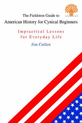 The Fieldston Guide to American History for Cynical Beginners Impractical Lessons for Everyday Life by Jim (Ethical Culture Fieldston School in New York City) Cullen