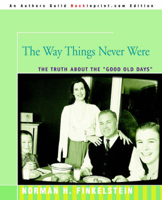 The Way Things Never Were The Truth about the Good Old Days by Dr Norman Finkelstein