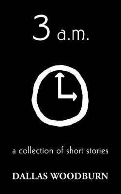 3 A.M. A Collection of Short Stories by Dallas Woodburn