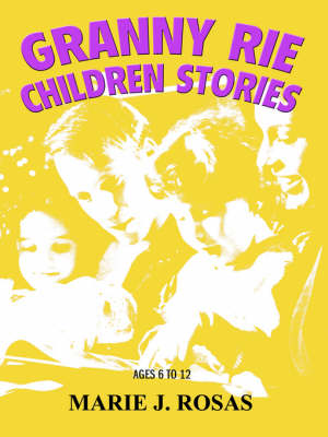 Granny Rie Children Stories Ages 6 to 12 by Marie J Rosas