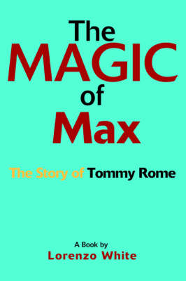 The Magic of Max The Story of Tommy Rome by Lorenzo White