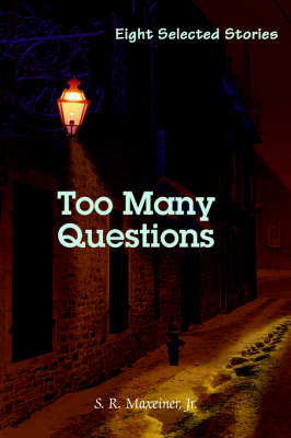 Too Many Questions Eight Selected Stories by S R, Jr, M.D. Maxeiner, Jr S R Maxeiner