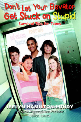 Don't Let Your Elevator Get Stuck on Stupid Survival Tips for Teens by Iselyn Hamilton Lundy, Derrick Hamilton